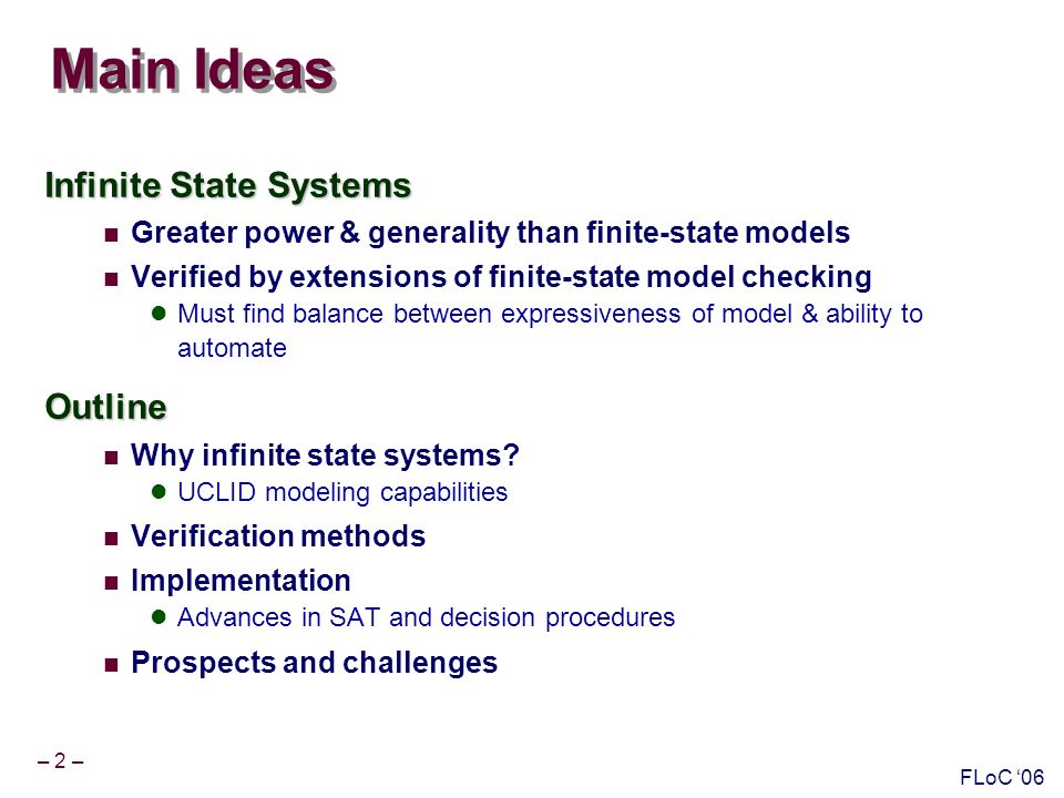 – 2 – FLoC 06 Main Ideas Infinite State Systems Greater power & generality than finite-state models Verified by extensions of finite-state model checking Must find balance between expressiveness of model & ability to automateOutline Why infinite state systems.