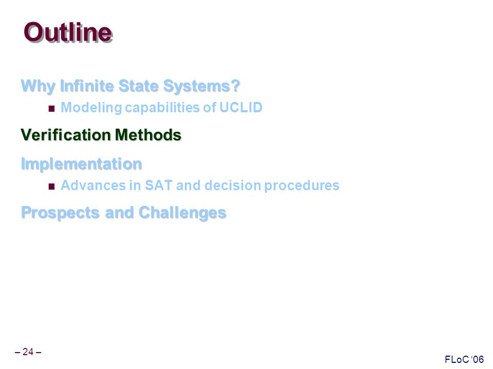 – 24 – FLoC 06 Outline Why Infinite State Systems.