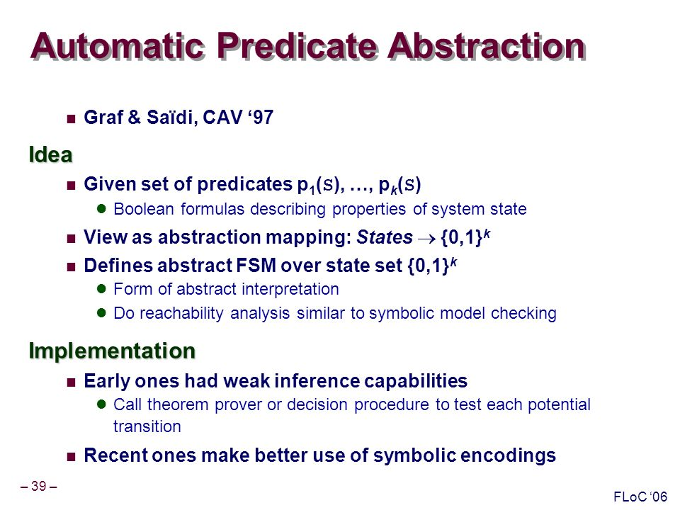 – 39 – FLoC 06 Automatic Predicate Abstraction Graf & Saïdi, CAV 97Idea Given set of predicates p 1 ( S ), …, p k ( S ) Boolean formulas describing properties of system state View as abstraction mapping: States {0,1} k Defines abstract FSM over state set {0,1} k Form of abstract interpretation Do reachability analysis similar to symbolic model checkingImplementation Early ones had weak inference capabilities Call theorem prover or decision procedure to test each potential transition Recent ones make better use of symbolic encodings