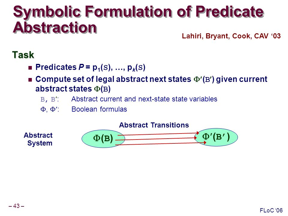 – 43 – FLoC 06 Symbolic Formulation of Predicate Abstraction Task Predicates P = p 1 ( S ), …, p k ( S ) Compute set of legal abstract next states ( B ) given current abstract states ( B ) B, B : Abstract current and next-state state variables, :Boolean formulas Lahiri, Bryant, Cook, CAV 03 Abstract System ( B ) Abstract Transitions