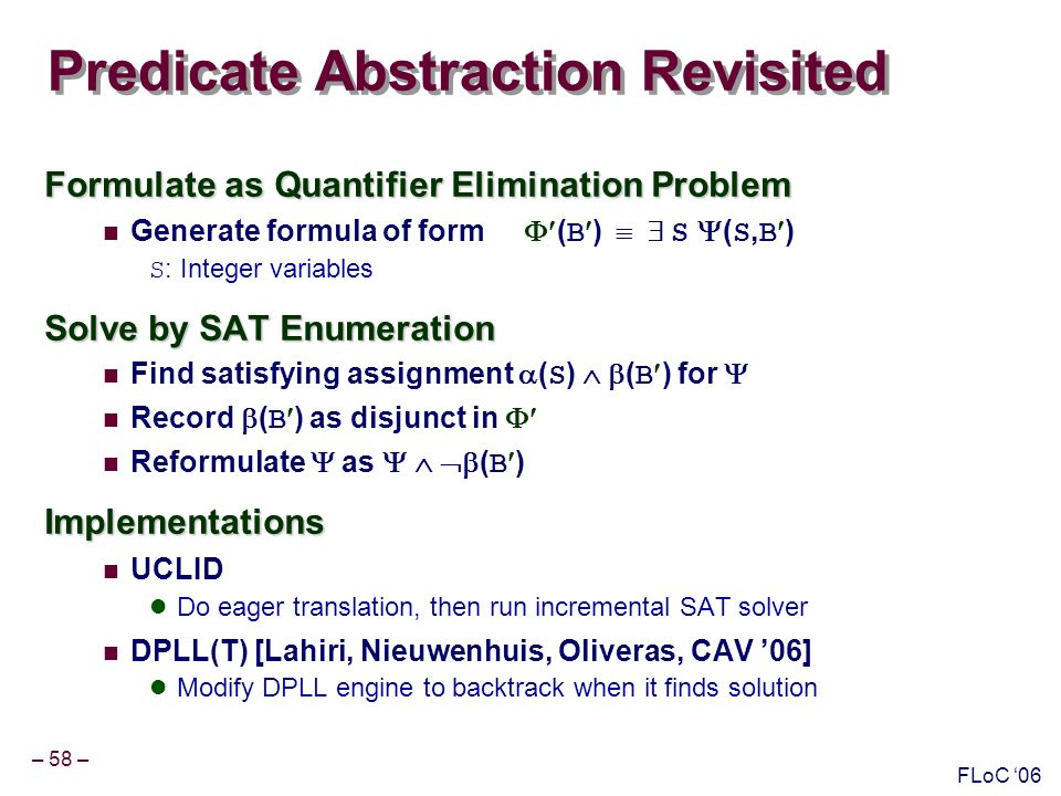 – 58 – FLoC 06 Predicate Abstraction Revisited Formulate as Quantifier Elimination Problem Generate formula of form ( B ) S ( S, B ) S : Integer variables Solve by SAT Enumeration Find satisfying assignment ( S ) ( B ) for Record ( B ) as disjunct in Reformulate as ( B )Implementations UCLID Do eager translation, then run incremental SAT solver DPLL(T) [Lahiri, Nieuwenhuis, Oliveras, CAV 06] Modify DPLL engine to backtrack when it finds solution