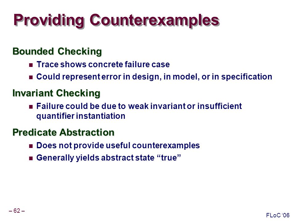 – 62 – FLoC 06 Providing Counterexamples Bounded Checking Trace shows concrete failure case Could represent error in design, in model, or in specification Invariant Checking Failure could be due to weak invariant or insufficient quantifier instantiation Predicate Abstraction Does not provide useful counterexamples Generally yields abstract state true