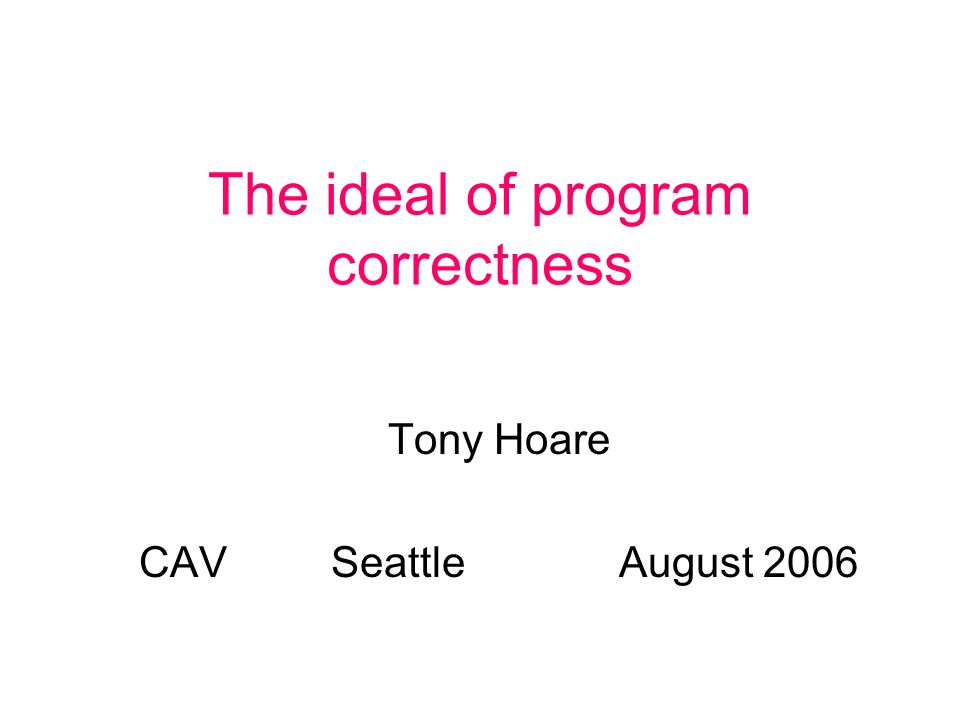 The ideal of program correctness Tony Hoare CAVSeattleAugust 2006