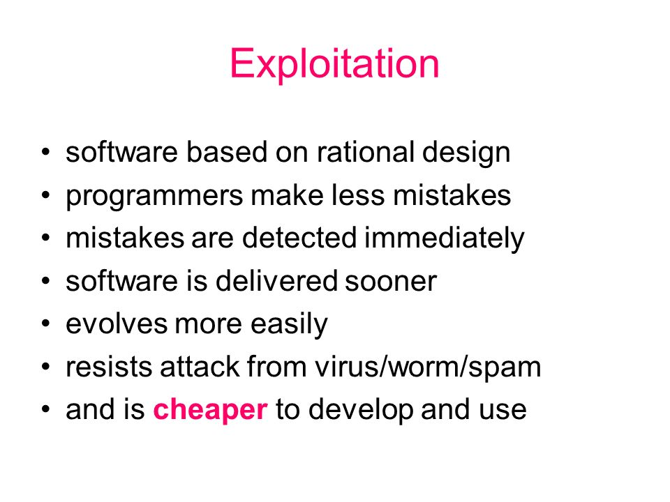 Exploitation software based on rational design programmers make less mistakes mistakes are detected immediately software is delivered sooner evolves more easily resists attack from virus/worm/spam and is cheaper to develop and use
