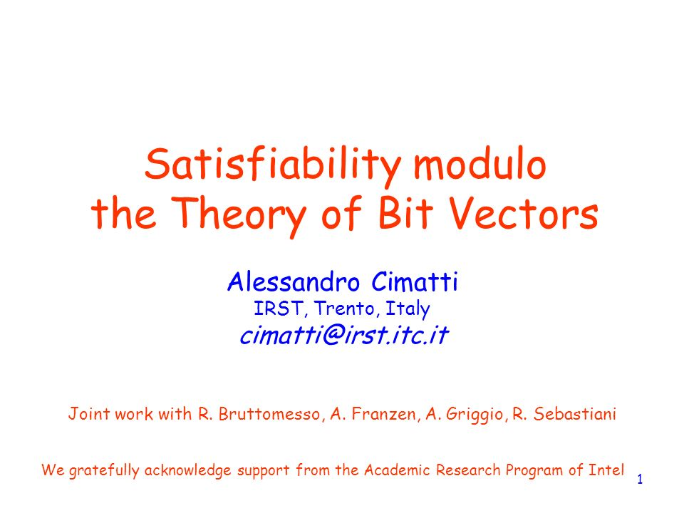 1 Satisfiability modulo the Theory of Bit Vectors Alessandro Cimatti IRST, Trento, Italy cimatti@irst.itc.it Joint work with R. Bruttomesso, A. Franze