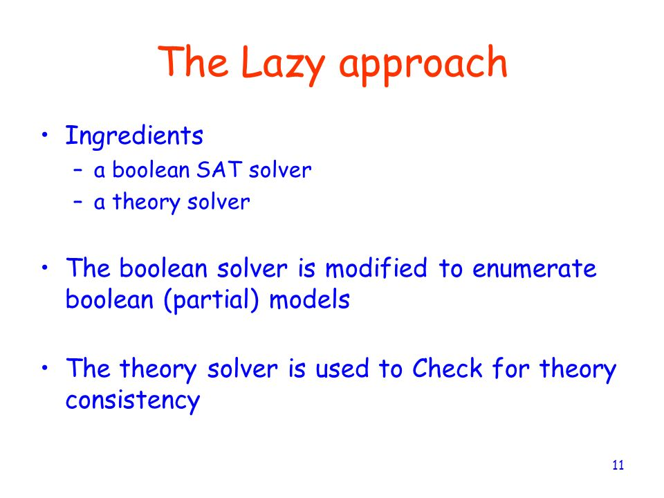 11 The Lazy approach Ingredients –a boolean SAT solver –a theory solver The boolean solver is modified to enumerate boolean (partial) models The theor
