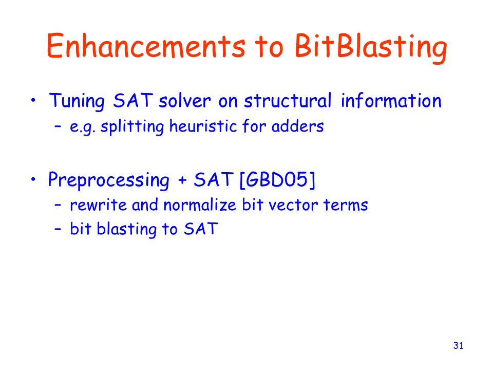 31 Enhancements to BitBlasting Tuning SAT solver on structural information –e.g. splitting heuristic for adders Preprocessing + SAT [GBD05] –rewrite a