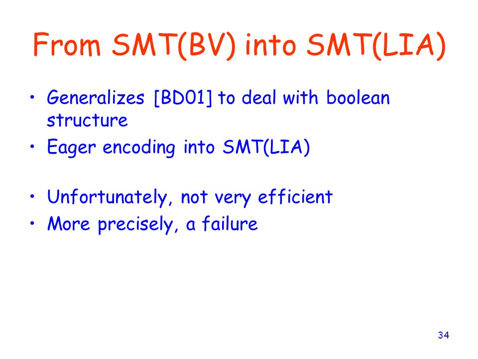 34 From SMT(BV) into SMT(LIA) Generalizes [BD01] to deal with boolean structure Eager encoding into SMT(LIA) Unfortunately, not very efficient More pr