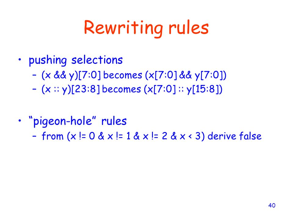 40 Rewriting rules pushing selections –(x && y)[7:0] becomes (x[7:0] && y[7:0]) –(x :: y)[23:8] becomes (x[7:0] :: y[15:8]) pigeon-hole rules –from (x