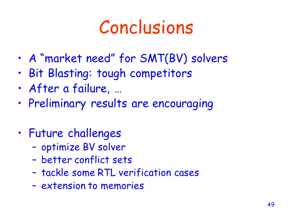 49 Conclusions A market need for SMT(BV) solvers Bit Blasting: tough competitors After a failure, … Preliminary results are encouraging Future challen