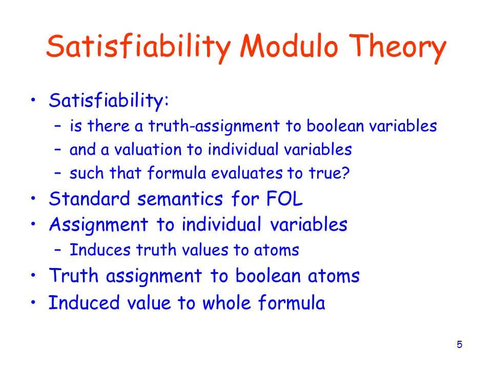 5 Satisfiability Modulo Theory Satisfiability: –is there a truth-assignment to boolean variables –and a valuation to individual variables –such that f