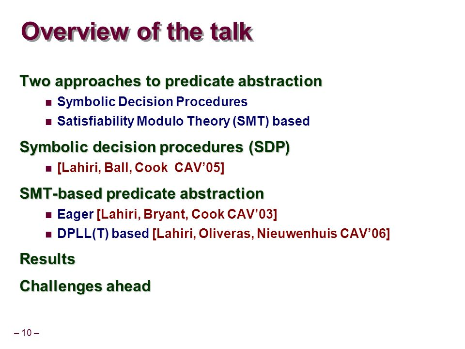 – 10 – Overview of the talk Two approaches to predicate abstraction Symbolic Decision Procedures Satisfiability Modulo Theory (SMT) based Symbolic decision procedures (SDP) [Lahiri, Ball, Cook CAV05] SMT-based predicate abstraction Eager [Lahiri, Bryant, Cook CAV03] DPLL(T) based [Lahiri, Oliveras, Nieuwenhuis CAV06]Results Challenges ahead