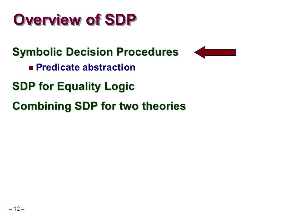 – 12 – Overview of SDP Symbolic Decision Procedures Predicate abstraction SDP for Equality Logic Combining SDP for two theories