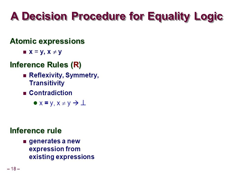 – 18 – A Decision Procedure for Equality Logic Atomic expressions x = y, x y Inference Rules (R) Reflexivity, Symmetry, Transitivity Contradiction x = y, x y Inference rule generates a new expression from existing expressions