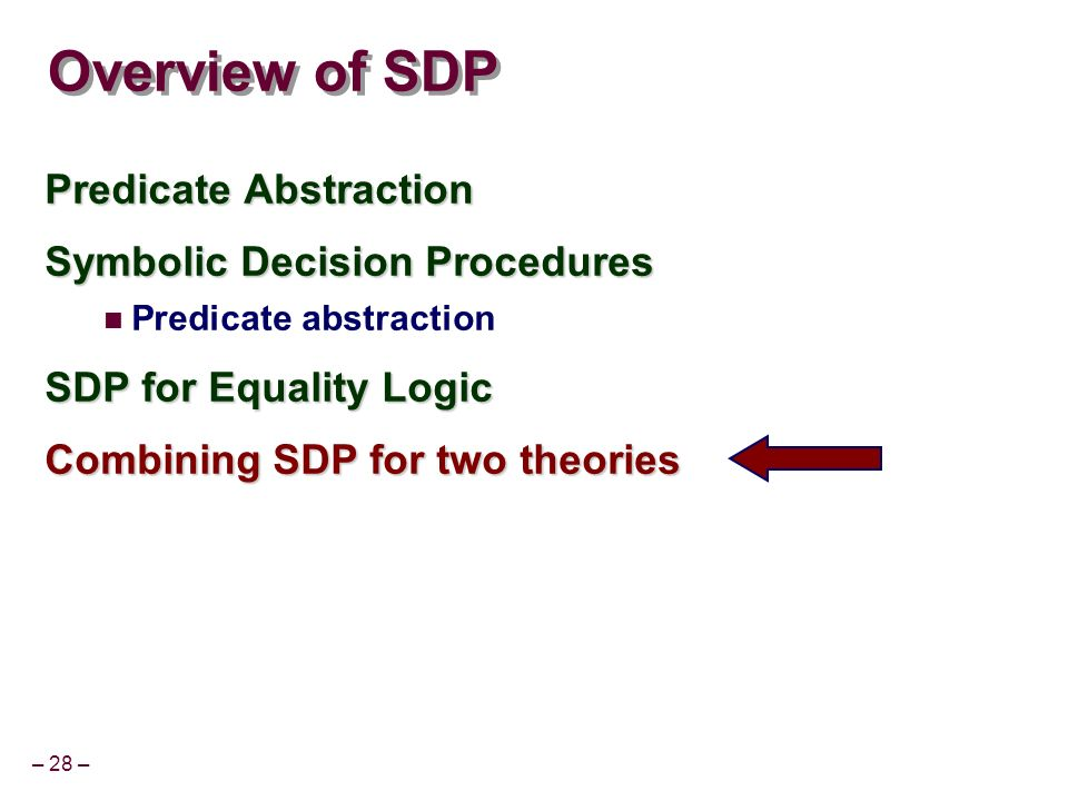 – 28 – Overview of SDP Predicate Abstraction Symbolic Decision Procedures Predicate abstraction SDP for Equality Logic Combining SDP for two theories