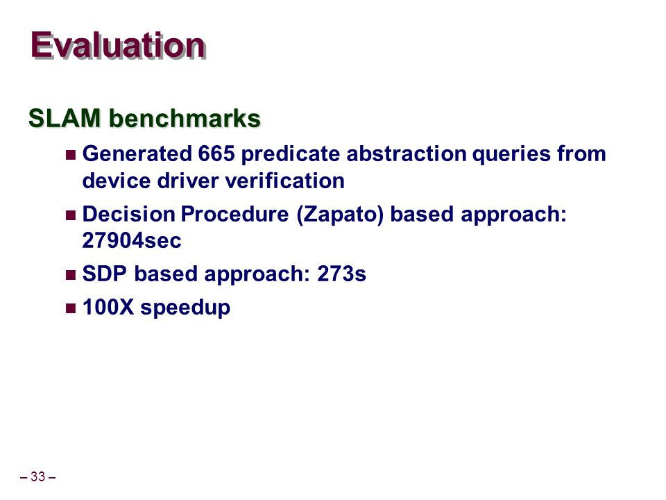 – 33 – Evaluation SLAM benchmarks Generated 665 predicate abstraction queries from device driver verification Decision Procedure (Zapato) based approach: 27904sec SDP based approach: 273s 100X speedup