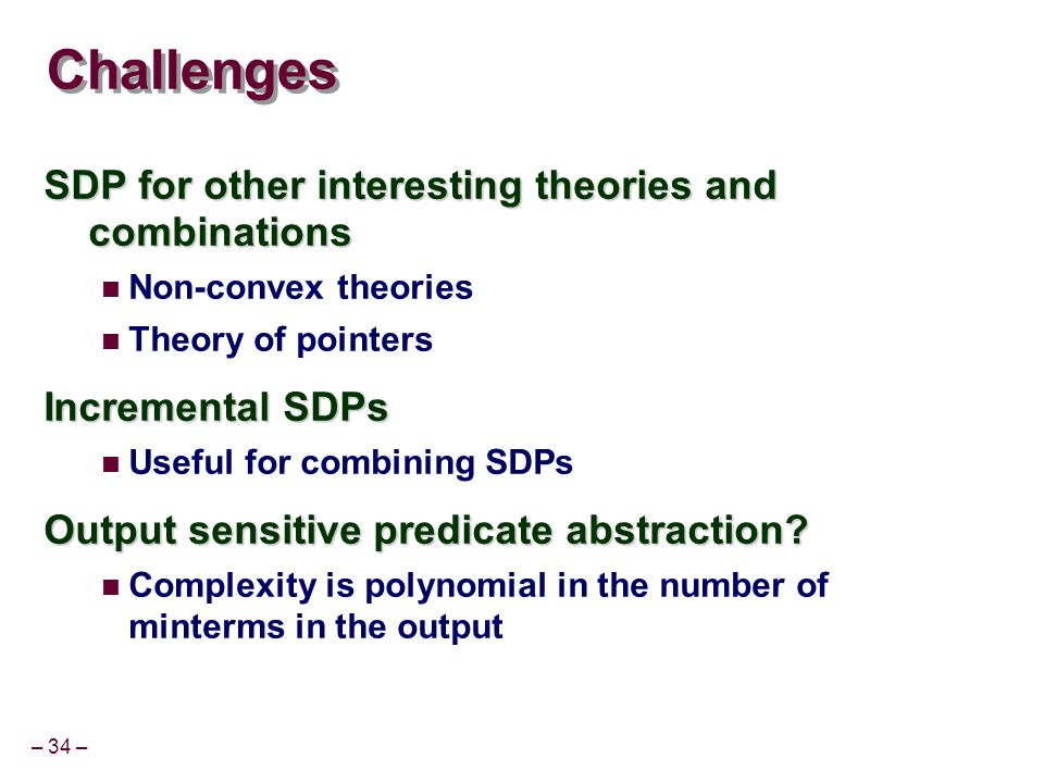 – 34 – Challenges SDP for other interesting theories and combinations Non-convex theories Theory of pointers Incremental SDPs Useful for combining SDPs Output sensitive predicate abstraction.