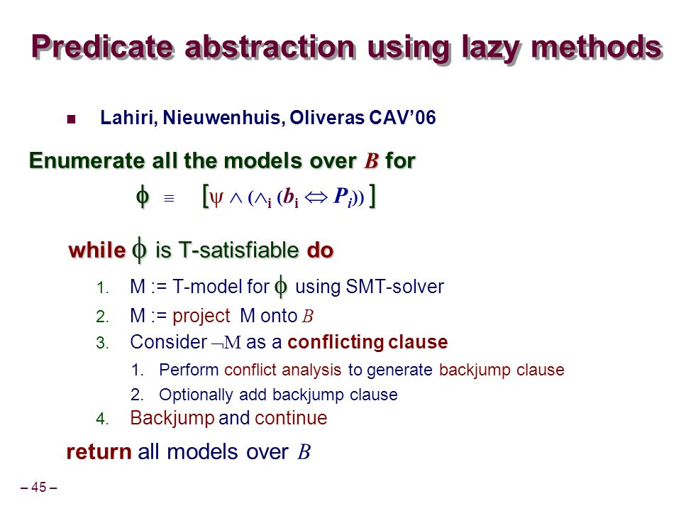 – 45 – Predicate abstraction using lazy methods Lahiri, Nieuwenhuis, Oliveras CAV06 Enumerate all the models over B for [] [ ( i ( b i P i )) ] while is T-satisfiable do M := T-model for using SMT-solver M := project M onto B Consider M as a conflicting clause Perform conflict analysis to generate backjump clause Optionally add backjump clause Backjump and continue return all models over B