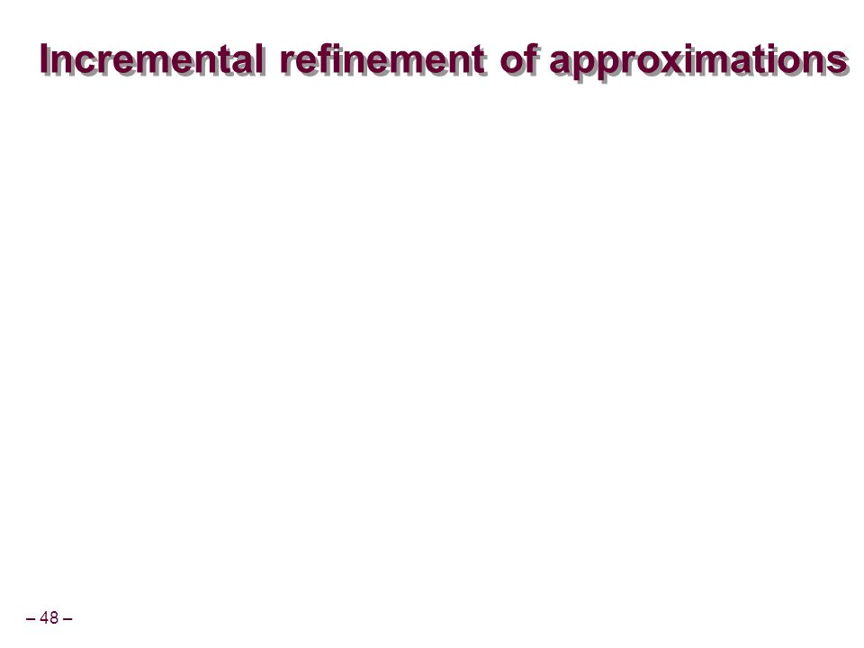 – 48 – Incremental refinement of approximations