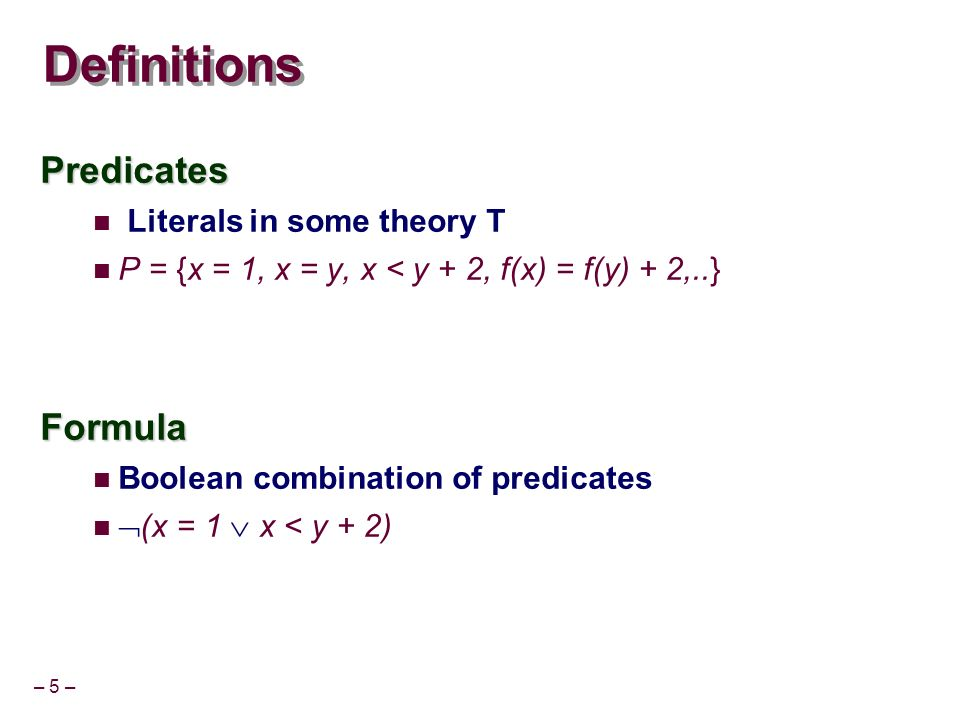 – 5 – Definitions Predicates Literals in some theory T P = {x = 1, x = y, x < y + 2, f(x) = f(y) + 2,..}Formula Boolean combination of predicates (x =