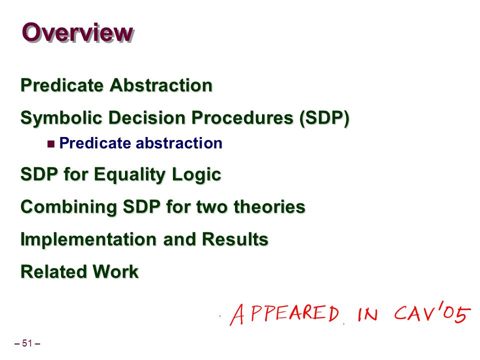 – 51 – Overview Predicate Abstraction Symbolic Decision Procedures (SDP) Predicate abstraction SDP for Equality Logic Combining SDP for two theories Implementation and Results Related Work