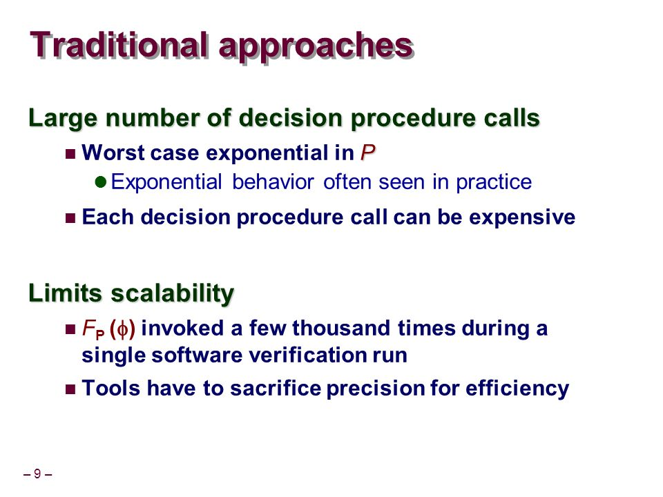 – 9 – Traditional approaches Large number of decision procedure calls P Worst case exponential in P Exponential behavior often seen in practice Each decision procedure call can be expensive Limits scalability F P ( ) invoked a few thousand times during a single software verification run Tools have to sacrifice precision for efficiency
