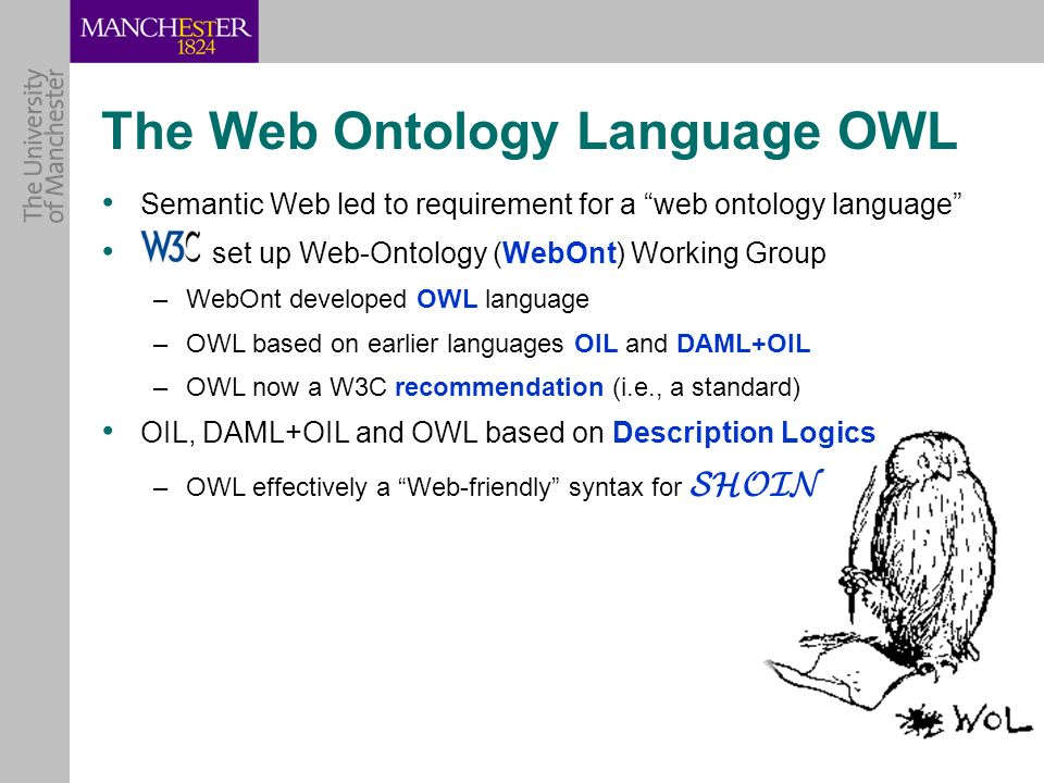 Semantic Web led to requirement for a web ontology language set up Web-Ontology (WebOnt) Working Group –WebOnt developed OWL language –OWL based on ea