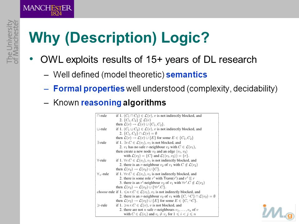 Why (Description) Logic? OWL exploits results of 15+ years of DL research –Well defined (model theoretic) semantics –Formal properties well understood