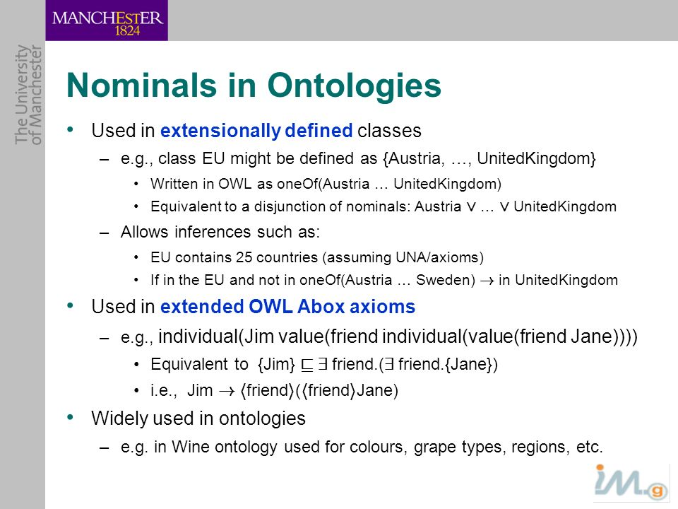 Nominals in Ontologies Used in extensionally defined classes –e.g., class EU might be defined as {Austria, …, UnitedKingdom} Written in OWL as oneOf(A