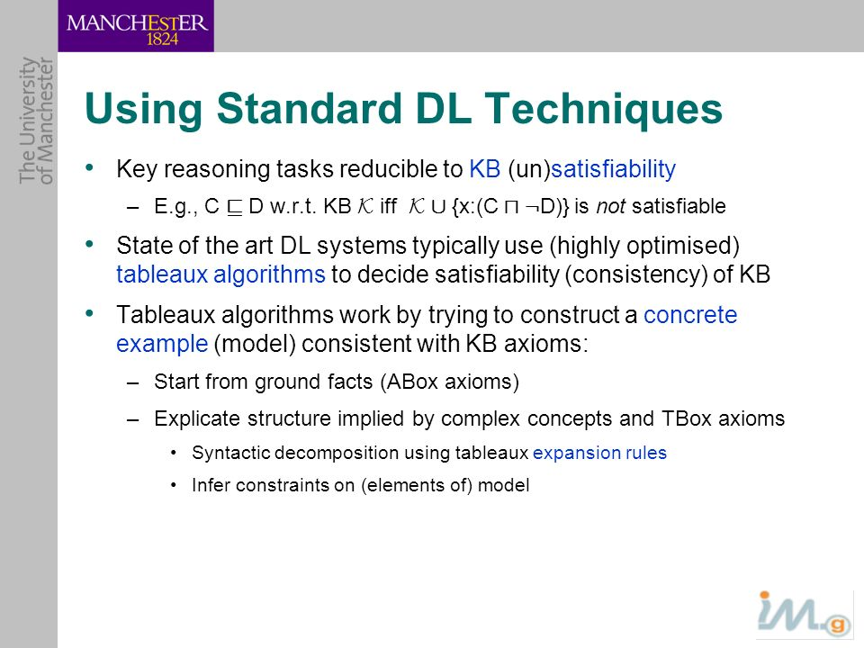 Using Standard DL Techniques Key reasoning tasks reducible to KB (un)satisfiability –E.g., C v D w.r.t. KB K iff K [ {x:(C u : D)} is not satisfiable