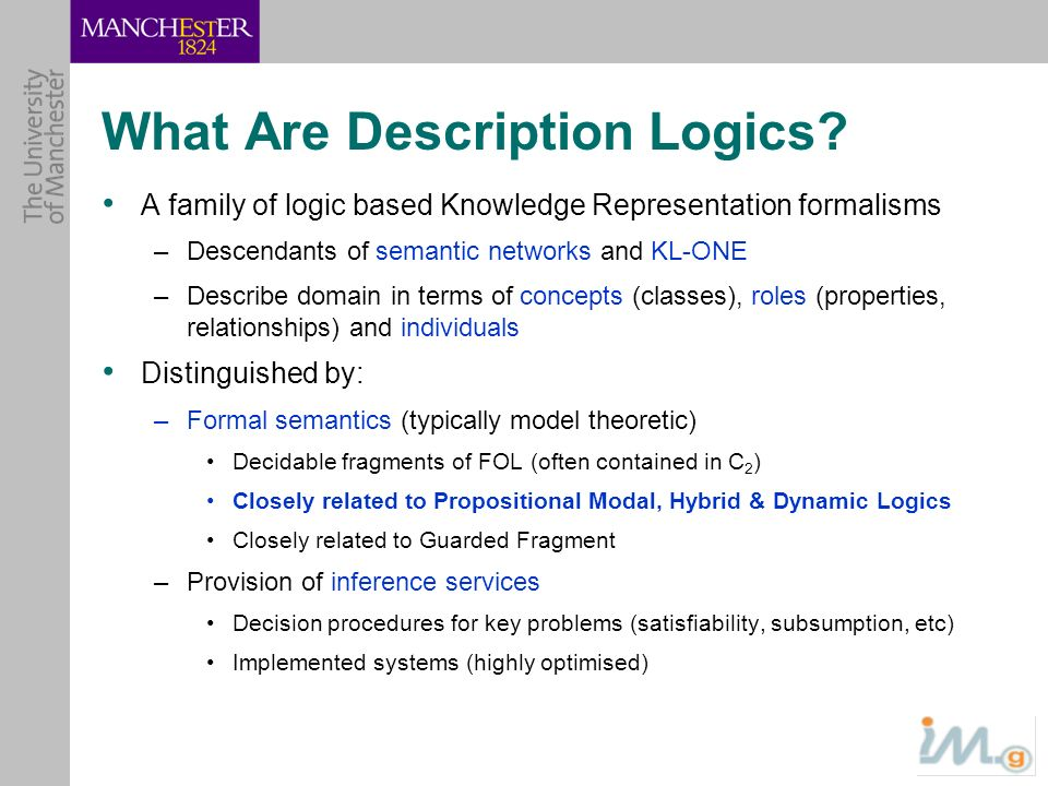 What Are Description Logics? A family of logic based Knowledge Representation formalisms –Descendants of semantic networks and KL-ONE –Describe domain