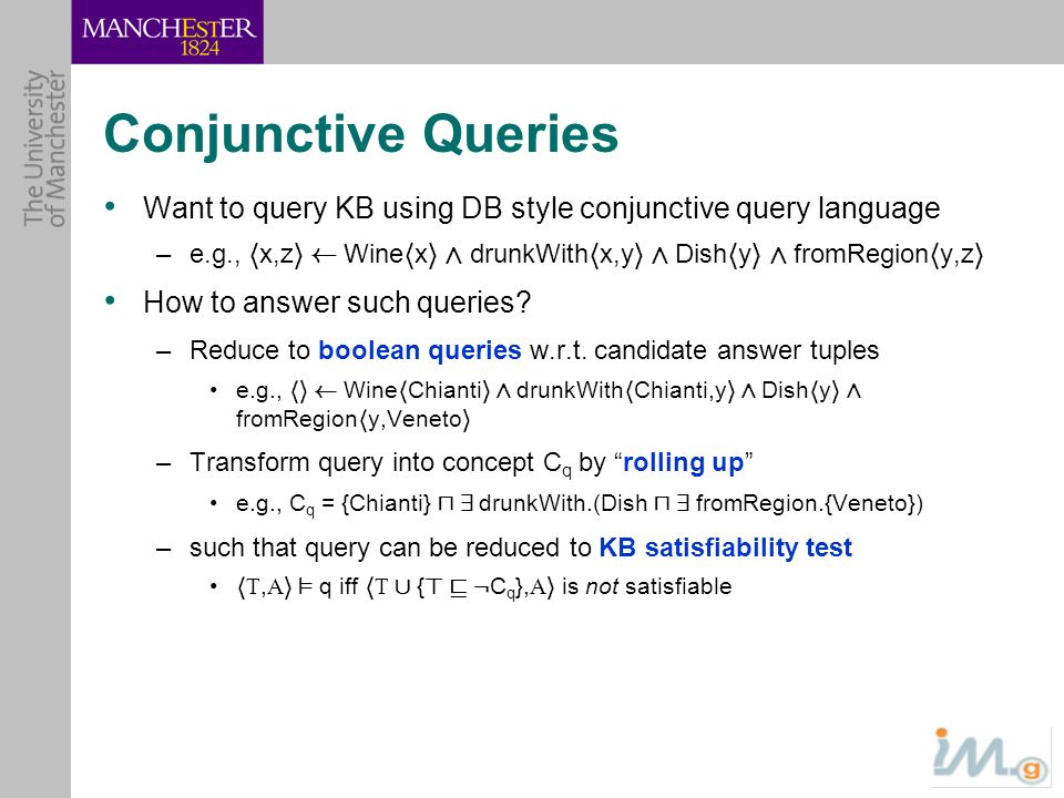 Conjunctive Queries Want to query KB using DB style conjunctive query language –e.g., h x,z i à Wine h x i Æ drunkWith h x,y i Æ Dish h y i Æ fromRegi