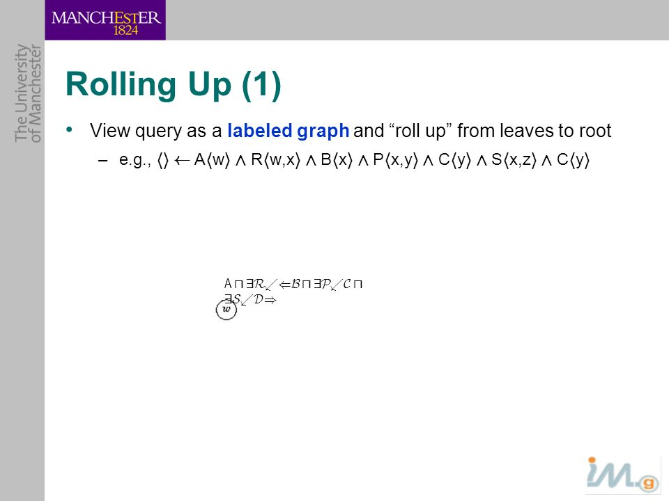 B u 9P.C B u 9P.C u 9S.D A u 9R.(B u 9P.C u 9S.D) Rolling Up (1) View query as a labeled graph and roll up from leaves to root –e.g., hi à A h w i Æ R