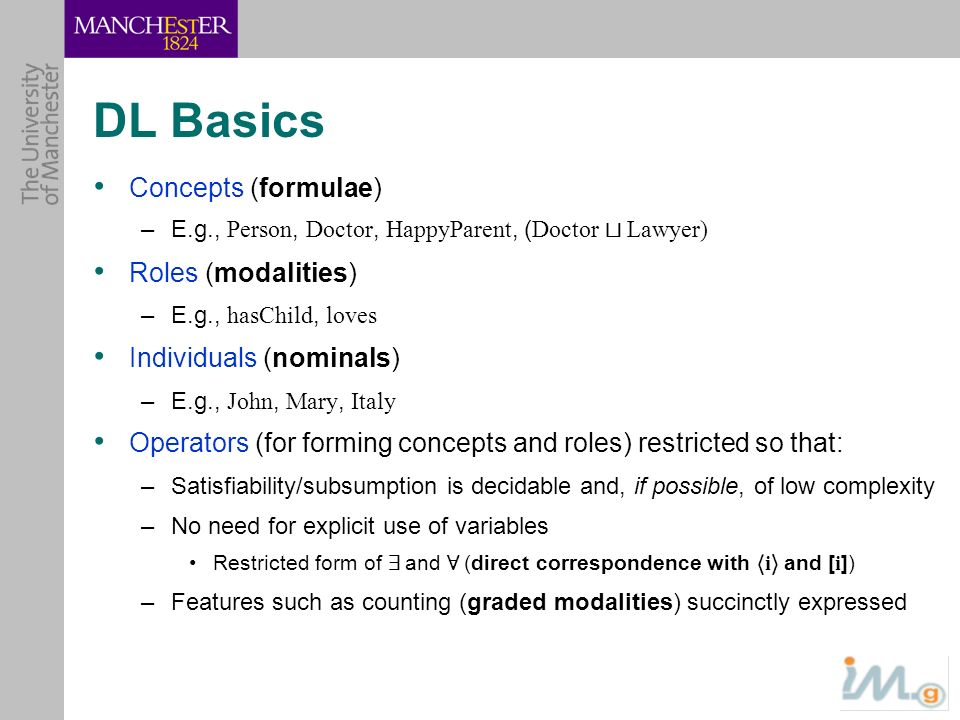 DL Basics Concepts (formulae) –E.g., Person, Doctor, HappyParent, ( Doctor t Lawyer) Roles (modalities) –E.g., hasChild, loves Individuals (nominals)
