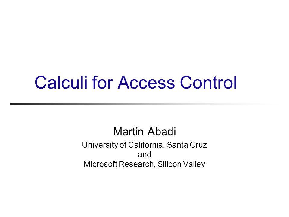 Calculi for Access Control Martίn Abadi University of California, Santa Cruz and Microsoft Research, Silicon Valley