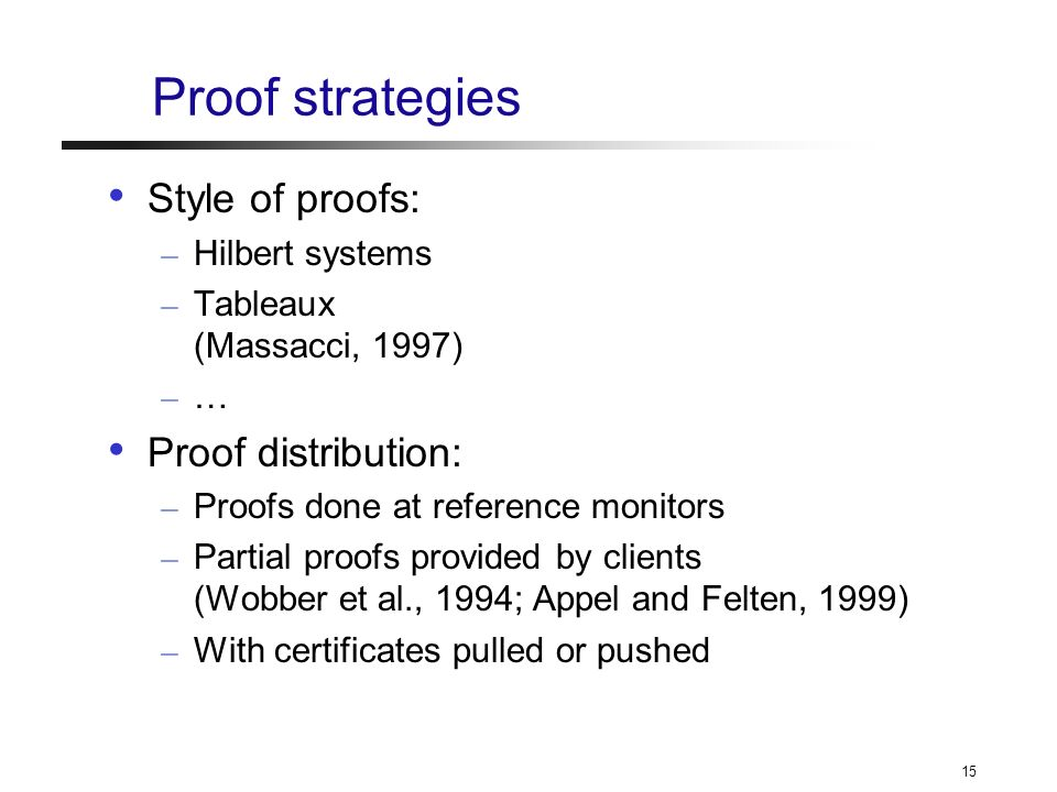 15 Proof strategies Style of proofs: – Hilbert systems – Tableaux (Massacci, 1997) – … Proof distribution: – Proofs done at reference monitors – Partial proofs provided by clients (Wobber et al., 1994; Appel and Felten, 1999) – With certificates pulled or pushed