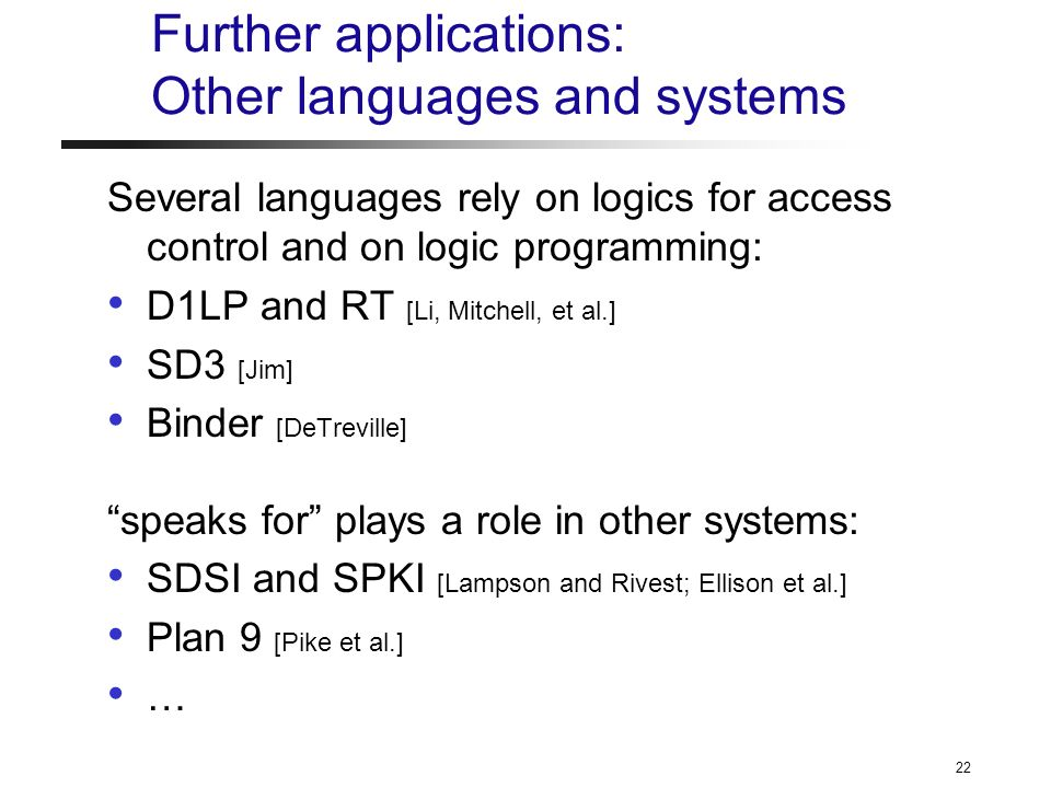 22 Further applications: Other languages and systems Several languages rely on logics for access control and on logic programming: D1LP and RT [Li, Mitchell, et al.] SD3 [Jim] Binder [DeTreville] speaks for plays a role in other systems: SDSI and SPKI [Lampson and Rivest; Ellison et al.] Plan 9 [Pike et al.] …