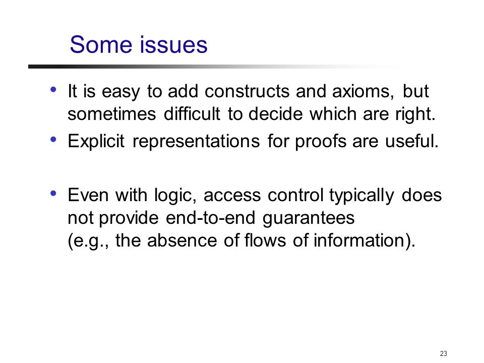 23 Some issues It is easy to add constructs and axioms, but sometimes difficult to decide which are right.