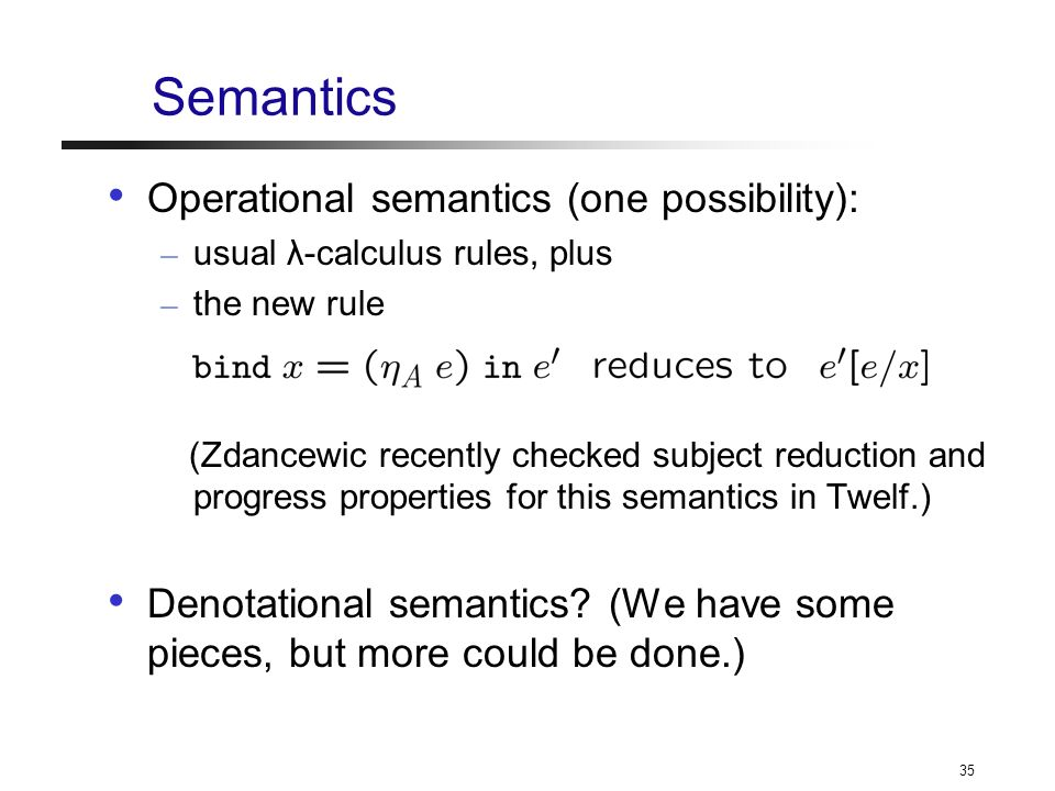 35 Semantics Operational semantics (one possibility): – usual λ-calculus rules, plus – the new rule (Zdancewic recently checked subject reduction and progress properties for this semantics in Twelf.) Denotational semantics.