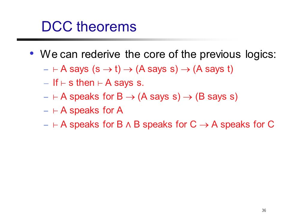 36 DCC theorems We can rederive the core of the previous logics: – A says (s t) (A says s) (A says t) – If s then A says s.