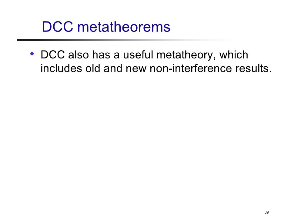 39 DCC metatheorems DCC also has a useful metatheory, which includes old and new non-interference results.