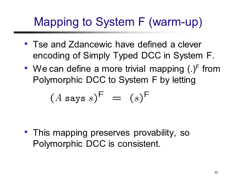 40 Mapping to System F (warm-up) Tse and Zdancewic have defined a clever encoding of Simply Typed DCC in System F.