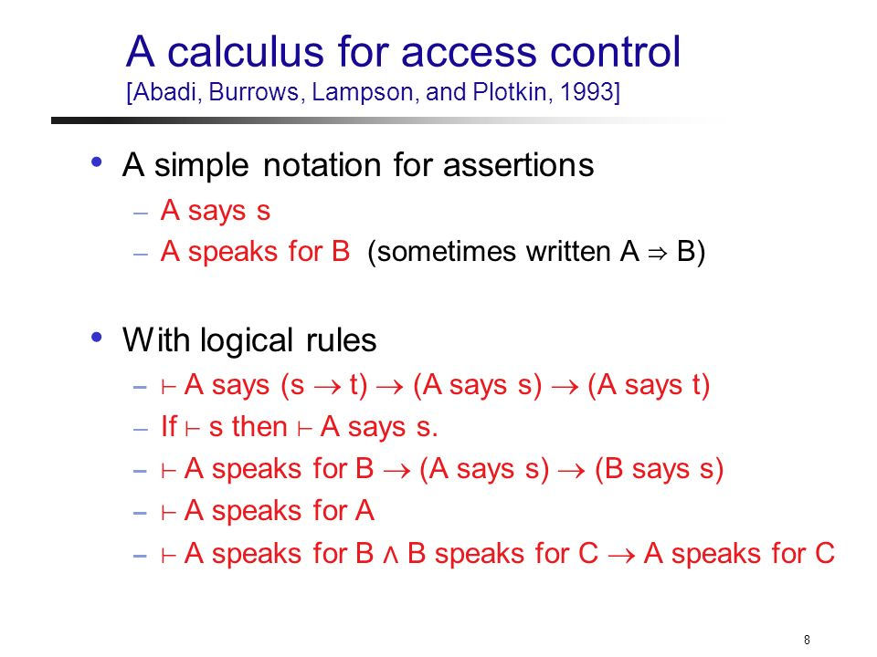 8 A calculus for access control [Abadi, Burrows, Lampson, and Plotkin, 1993] A simple notation for assertions – A says s – A speaks for B (sometimes written A B) With logical rules – A says (s t) (A says s) (A says t) – If s then A says s.