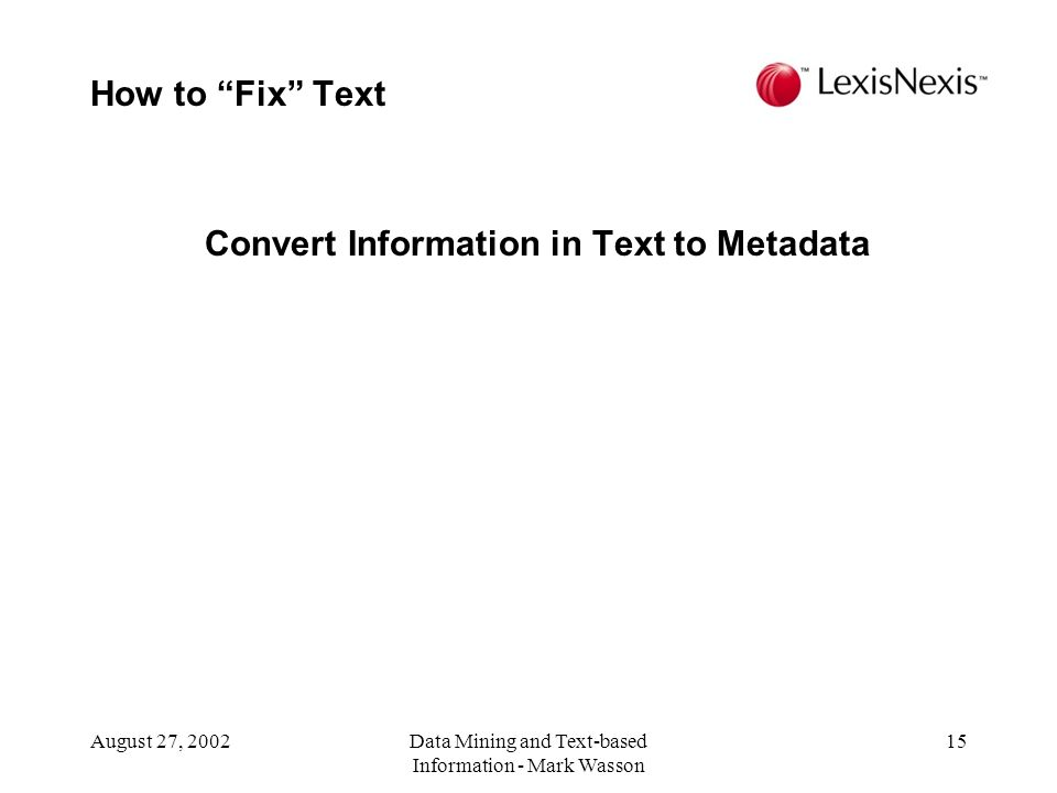 August 27, 2002Data Mining and Text-based Information - Mark Wasson 15 Convert Information in Text to Metadata How to Fix Text