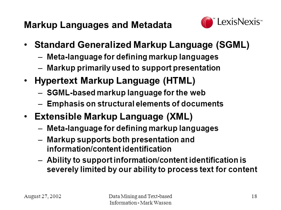 August 27, 2002Data Mining and Text-based Information - Mark Wasson 18 Standard Generalized Markup Language (SGML) –Meta-language for defining markup languages –Markup primarily used to support presentation Hypertext Markup Language (HTML) –SGML-based markup language for the web –Emphasis on structural elements of documents Extensible Markup Language (XML) –Meta-language for defining markup languages –Markup supports both presentation and information/content identification –Ability to support information/content identification is severely limited by our ability to process text for content Markup Languages and Metadata