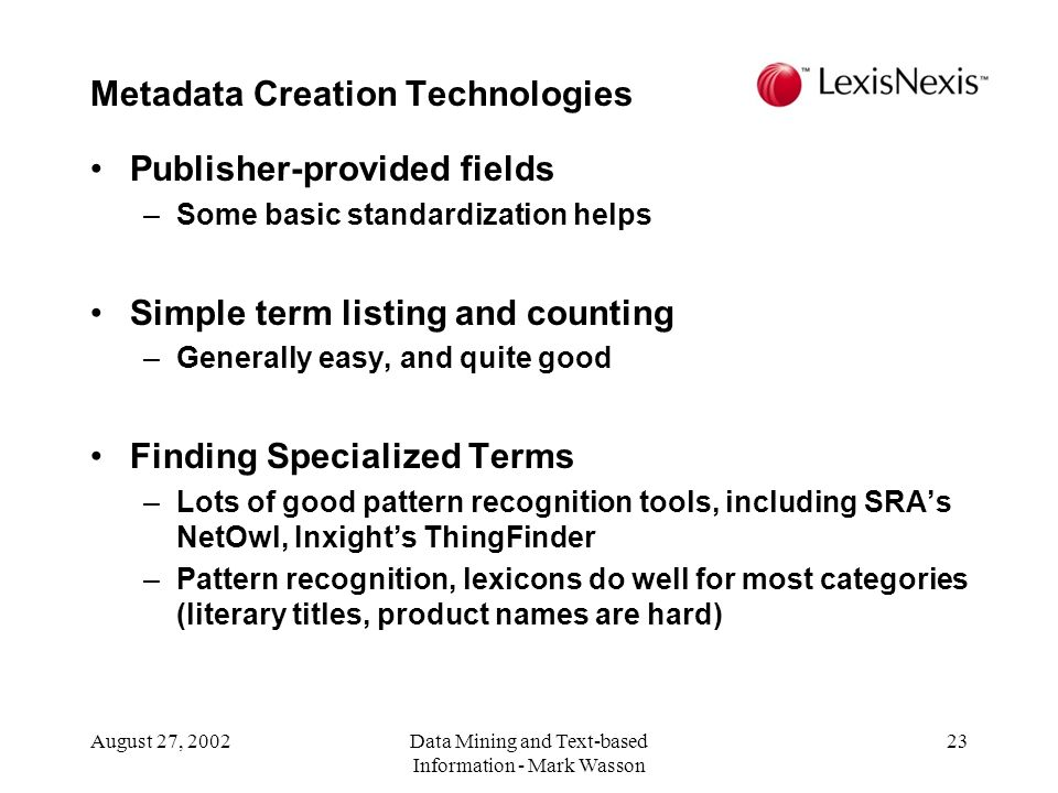 August 27, 2002Data Mining and Text-based Information - Mark Wasson 23 Publisher-provided fields –Some basic standardization helps Simple term listing and counting –Generally easy, and quite good Finding Specialized Terms –Lots of good pattern recognition tools, including SRAs NetOwl, Inxights ThingFinder –Pattern recognition, lexicons do well for most categories (literary titles, product names are hard) Metadata Creation Technologies