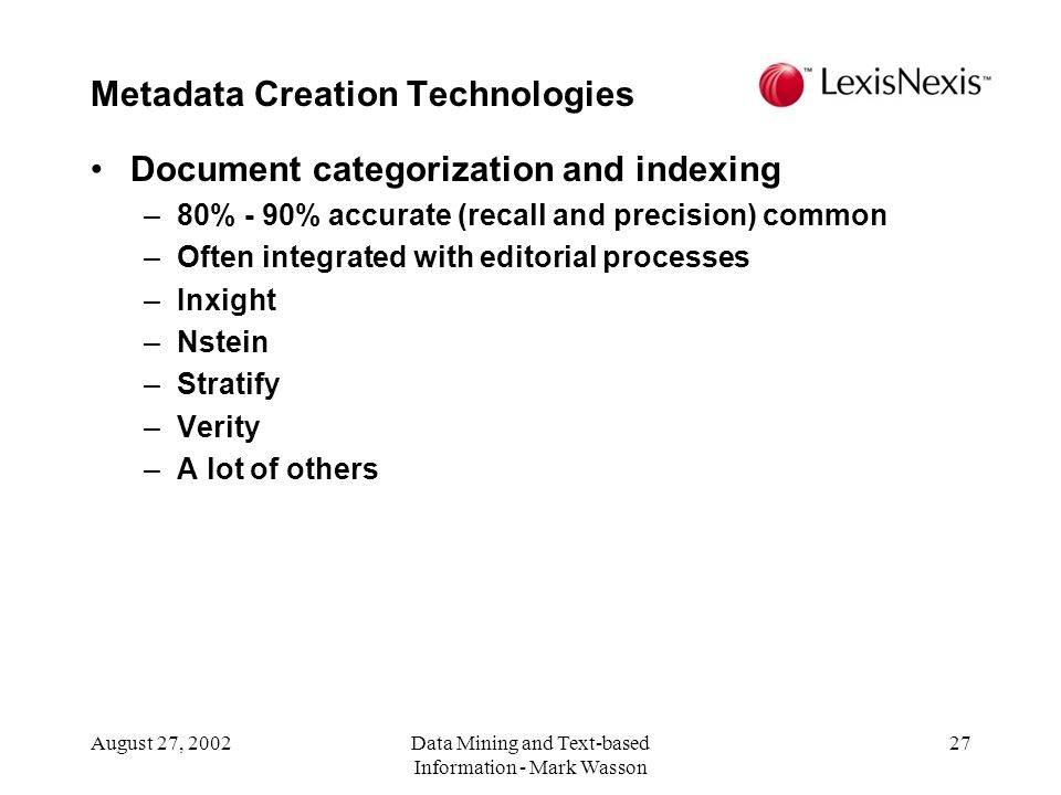 August 27, 2002Data Mining and Text-based Information - Mark Wasson 27 Document categorization and indexing –80% - 90% accurate (recall and precision) common –Often integrated with editorial processes –Inxight –Nstein –Stratify –Verity –A lot of others Metadata Creation Technologies