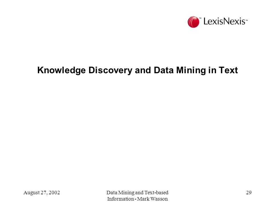 August 27, 2002Data Mining and Text-based Information - Mark Wasson 29 Knowledge Discovery and Data Mining in Text