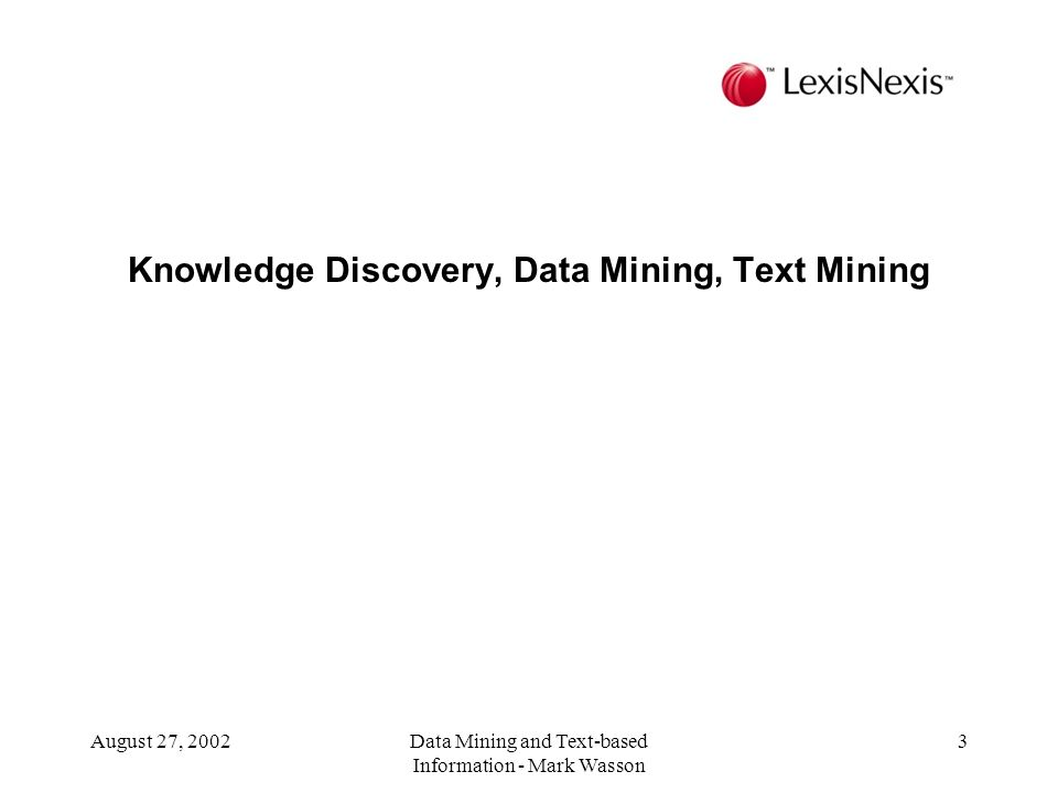 August 27, 2002Data Mining and Text-based Information - Mark Wasson 3 Knowledge Discovery, Data Mining, Text Mining