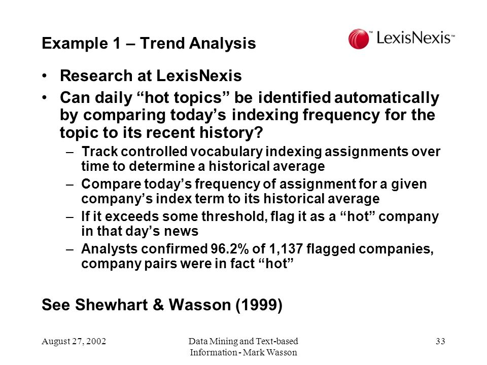 August 27, 2002Data Mining and Text-based Information - Mark Wasson 33 Research at LexisNexis Can daily hot topics be identified automatically by comparing todays indexing frequency for the topic to its recent history.